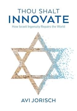 Thou Shalt Innovate: How Israeli Ingenuity Repairs the World by Avi Jorisch