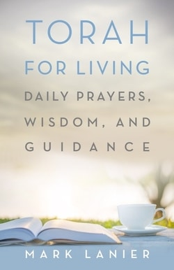 Torah for Living: Daily Prayers, Wisdom, and Guidance by Mark Lanier