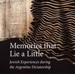 Memories that Lie a Little: Jewish Experiences during the Argentine Dictatorship by Emmanuel Kahan