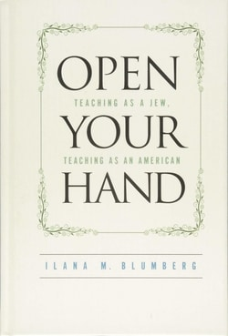 Open Your Hand: Teaching as a Jew, Teaching as an American by Ilana Blumberg