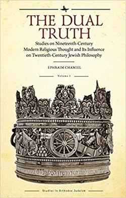The Dual Truth: Studies on Nineteenth-Century Modern Religious Thought and Its Influence on Twentieth-Century Jewish Philosophy by Ephraim Chamiel