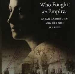 The Woman Who Fought An Empire: Sarah Aaronsohn and Her Nili Spy Ring by Gregory J. Wallance