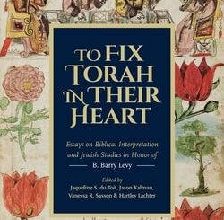 To Fix Torah in Their Heart: Essays on Biblical Interpretation and Jewish Studies in Honor of B. Barry Levy