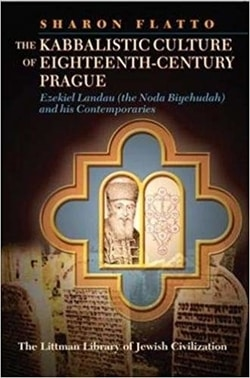 Kabbalistic Culture of Eighteenth-century Prague: Ezekiel Landau and His Contemporaries by Sharon Flatto