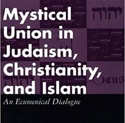 Mystical Union in Judaism, Christianity, and Islam: An Ecumenical Dialogue by Moshe Idel and Bernard McGinn