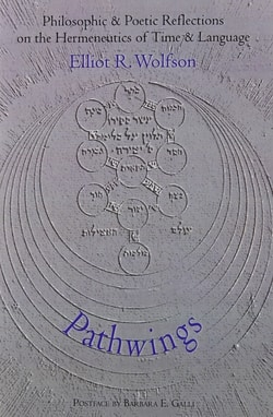 PATHWINGS: Philosophic and Poetic Reflections on the Hermeneutics of Time and Language by Elliot R. Wolfson