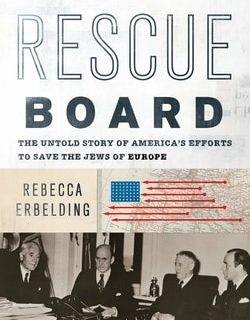 Rescue Board: The Untold Story of America's Efforts to Save the Jews of Europe by Rebecca Erbelding