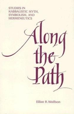 Along the Path: Studies in Kabbalistic Myth, Symbolism, and Hermeneutics by Elliot R. Wolfson