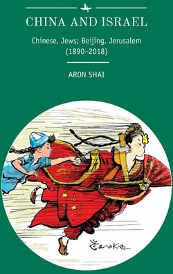 China and Israel: Chinese, Jews; Beijing, Jerusalem (1890-2018) by Aron Shai