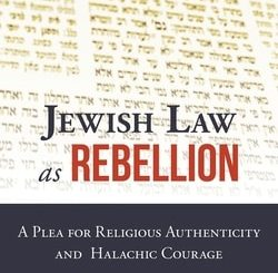 Jewish Law as Rebellion: A Plea for Religious Authenticity and Halachic Courage by Nathan Lopes Cardozo
