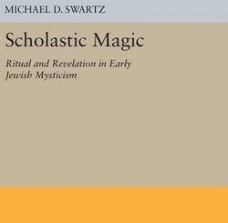 Scholastic Magic: Ritual and Revelation in Early Jewish Mysticism by Michael D. Swartz