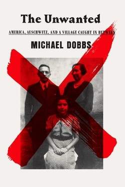 The Unwanted: America, Auschwitz, and a Village Caught In Between by Michael Dobbs
