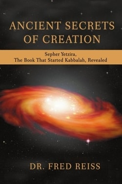 Ancient Secrets of Creation: Sepher Yetzira, The Book That Started Kabbalah, Revealed by Dr. Fred Reiss