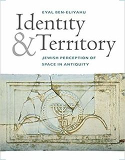 Identity and Territory: Jewish Perceptions of Space in Antiquity by Eyal Ben-Eliyahu