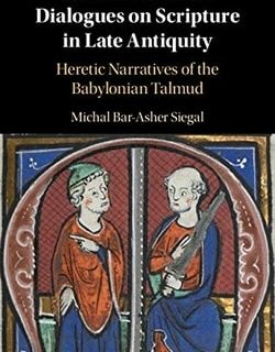 Jewish-Christian Dialogues on Scripture in Late Antiquity: Heretic Narratives of the Babylonian Talmud by Michal Bar-Asher Siegal