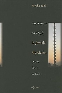 Ascensions on High in Jewish Mysticism: Pillars, Lines, Ladders by Moshe Idel