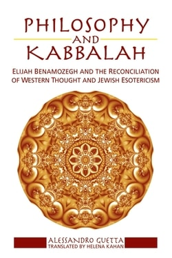 Philosophy and Kabbalah: Elijah Benamozegh and the Reconciliation of Western Thought and Jewish Esotericism by Alessandro Guetta and Helena Kahan