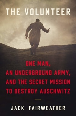 The Volunteer: One Man, an Underground Army, and the Secret Mission to Destroy Auschwitz by Jack Fairweather