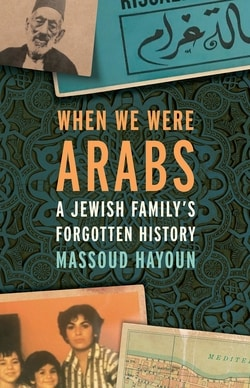 When We Were Arabs: A Jewish Family's Forgotten History by Massoud Hayoun