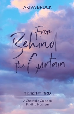 From Behind the Curtain: A Chassidic Guide To Finding Hashem by Akiva Bruck