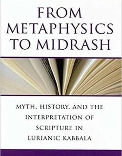 From Metaphysics to Midrash: Myth, History, and the Interpretation of Scripture in Lurianic Kabbala by Shaul Magid