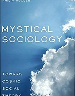 Mystical Sociology: Toward Cosmic Social Theory (After Spirituality) by Philip Wexler