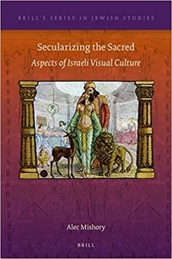 Secularizing the Sacred: Aspects of Israeli Visual Culture by Alec Mishory