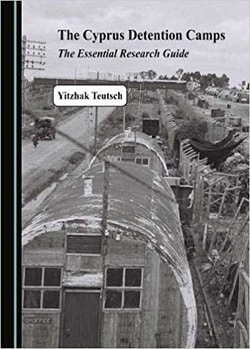The Cyprus Detention Camps: The Essential Research Guide by Yitzhak Teutsch