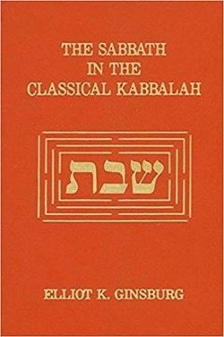 The Sabbath in the Classical Kabbalah by Elliot K. Ginsburg