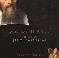 Dissident Rabbi: The Life of Jacob Sasportas by Yaacob Dweck