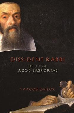 Dissident Rabbi: The Life of Jacob Sasportas by Yaacob Dweck