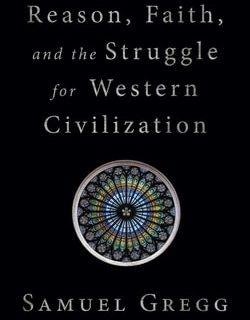 Reason, Faith, and the Struggle for Western Civilization by Samuel Gregg