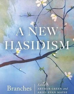 A New Hasidism: Branches by Rabbi Arthur Green, Ariel Evan Mayse