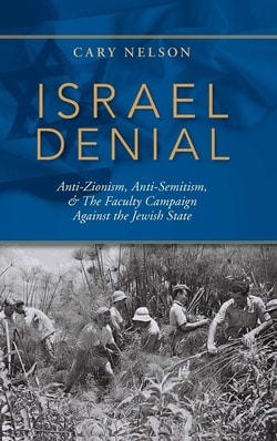 Israel Denial: Anti-Zionism, Anti-Semitism, & the Faculty Campaign Against the Jewish State by Cary Nelson