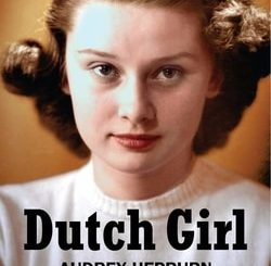 Dutch Girl: Audrey Hep­burn and World War II by Robert Matzen