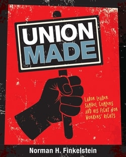 Union Made: Labor Leader Samuel Gom­pers and his Fight for Work­ers' Rights by Nor­man H. Finkelstein