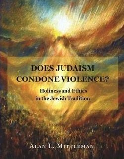 Does Judaism Condone Violence? Holiness and Ethics in the Jewish Tradition by Alan L. Mittleman