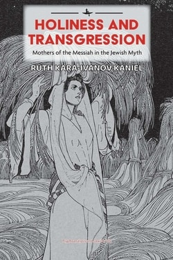 Holiness and Transgression: Mothers of the Messiah in the Jewish Myth by Ruth Kara-Ivanov Kaniel