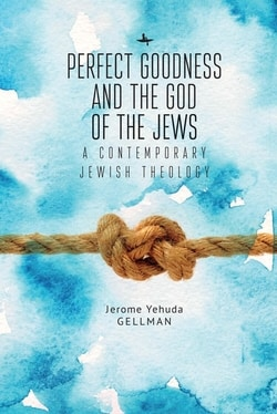 Perfect Goodness and the God of the Jews: A Contemporary Jewish Theology by Jerome Yehuda Gellman