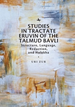 Studies in Tractate Eruvin of the Talmud Bavli: Structure, Language, Redaction, and Halakha by Uri Zur