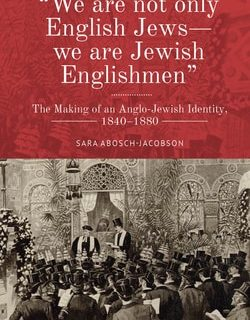 """""""We are not only English Jews—we are Jewish Englishmen"""": The Making of an Anglo-Jewish Identity, 1840–1880 by Sara Abosch-Jacobson"""