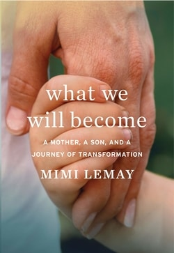What We Will Become: A Mother, a Son, and a Journey of Transformation by Mimi Lemay