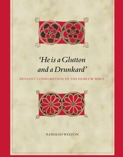 'He is a Glutton and a Drunkard'. Deviant Consumption in the Hebrew Bible by Rebekah Welton