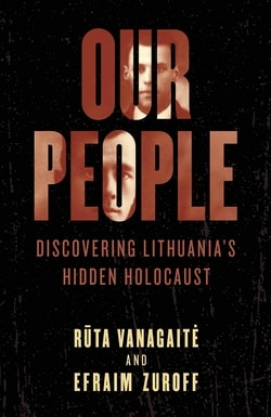 Our People: Discovering Lithuania's Hidden Holocaust by Rūta Vanagaitė and Efraim Zuroff