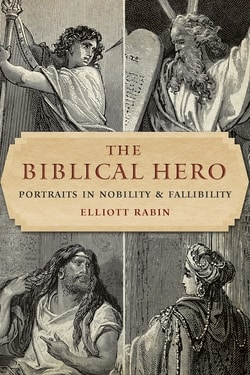The Biblical Hero: Portraits in Nobility and Fallibility by Elliott Rabin