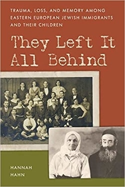 They Left It All Behind: Trauma, Loss, and Memory Among Eastern European Jewish Immigrants and Their Children by Hannah Hahn