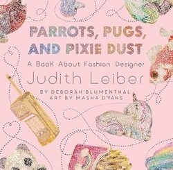 Par­rots, Pugs, and Pix­ie Dust: A Book About Fash­ion Design­er Judith Leiber by Deb­o­rah Blu­men­thal
