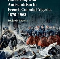 Citizenship and Antisemitism in French Colonial Algeria, 1870-1962 by Sophie B. Roberts