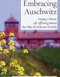 Embracing Auschwitz: Forging a Vibrant, Life-Affirming Judaism that Takes the Holocaust by Joshua Hammerman
