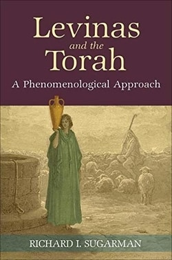 Levinas and the Torah: A Phenomenological Approach by Richard I. Sugarman